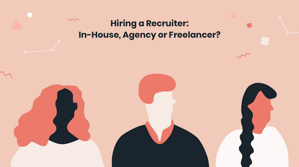 Choosing Your Recruiting Strategy: In-house, Agency or Freelancer