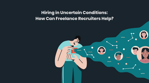 Hiring in Uncertain Conditions – How Can Freelance Recruiters Help?